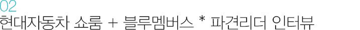 02. 현대자동차 쇼룸 + 블루멤버스 * 파견리더 인터뷰