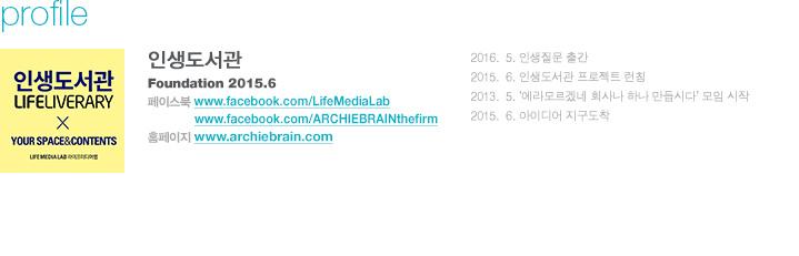 설립년월 : 2016.05 인생질문 출간, 2015.06 인생도서관 프로젝트 런칭, 2013.05 '에라모르겠네 회사나 하나 만듭시다' 모임 시작, 2005.06 아이디어 지구도착