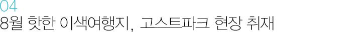 04 8월 핫한 이색여행지, 고스트파크 현장 취재