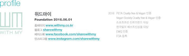 위드마이 설립년월 - 2016. 6. 1 2016 PETA Cruelty free & Vegan 인증 Vegan Society Cruelty free & Vegan 인증 스포츠조선 신뢰브랜드 대상 한국일보 베스트신상품 대상 EWG 인증 FDA 등록