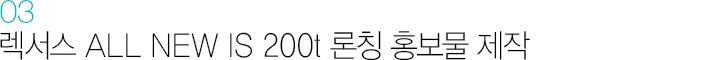 03. 렉서스 ALL NEW IS 200t 론칭 홍보물 제작
