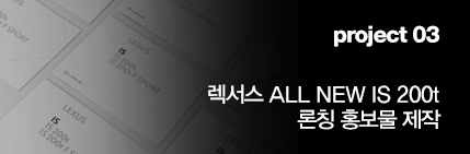 Project 03 렉서스 ALL NEW IS 200t 론칭 홍보물 제작