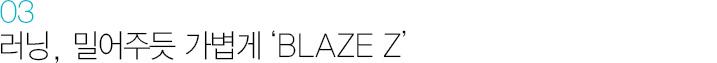 03. 러닝, 밀어주듯 가볍게 'BLAZE Z'