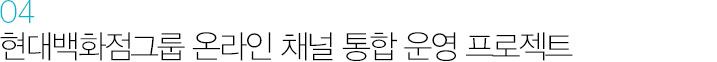 04. 현대백화점그룹 온라인 채널 통합 운영 프로젝트