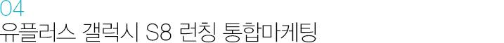 04. 유플러스 갤럭시 S8 런칭 통합마케팅
