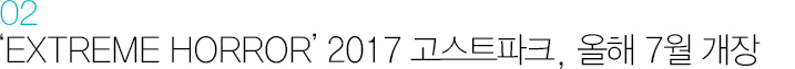 02. EXTREME HORROR 2017 고스트파크, 올해 7월 개장