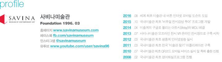 profile 사비나미술관 Foundation 1996. 03, 홈페이지 www.savinamuseum.com, 페이스북 fb.com/savinamuseum, 인스타그램 @savinamuseum, 유투브 www.youtube.com/user/savina96, 2016   .08   세계 최초 미술관 내 버튼 인터넷 모바일 도슨트 도입, 2015   .10   국내미술관 최초 '버추얼 전시감상 투어' 프로그램 개발, 2014   .04   미술계의 구글로 불리는 아트시(Artsy)와 MOU 체결, 2013   .07   사비나미술관 오프라인 전시 VR 온라인 전시장으로 구축 시작, 2012   .03   국내미술관 최초 생중계 인터넷방송 실시, 2011   .03   국내미술관 최초 전국 '미술관 찾기' 어플리케이션 구축, 2010   .07   국내미술관 최초 QR코드 모바일 서비스 실시 및 특허 출원 신청, 2008   .02   국내미술관 최초 영어해설프로그램 진행