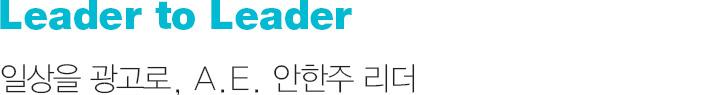 Leader to Leader 일상을 광고로, A.E. 안한주 리더