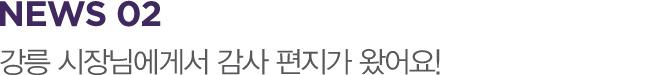 NEWS 02 강릉 시장님에게서 감사 편지가 왔어요!