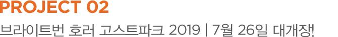 PROJECT 02 브라이트번 호러 고스트파크 2019 | 7월 26일 대개장!