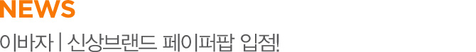 NEWS 이바자 | 신상브랜드 페이퍼팝 입점!