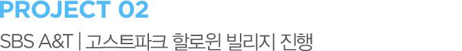 PROJECT 02 SBS A&T | 고스트파크 할로윈 빌리지 진행