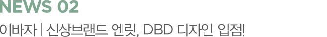 NEWS 02 이바자 | 신상브랜드 엔릿, DBD 디자인 입점!