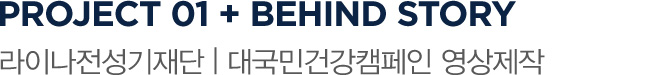 PROJECT 01 + BEHIND STORY 라이나전성기재단 | 대국민건강캠페인 영상제작