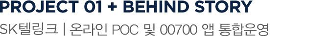 PROJECT 01 + BEHIND STORY SK텔링크 | POC 및 국제전화 00700 앱 통합 운영