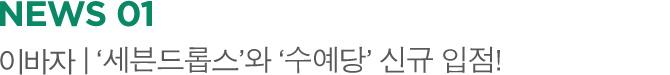 NEWS 01 이바자 | '세븐드롭스'와 '수예당' 신규 입점!