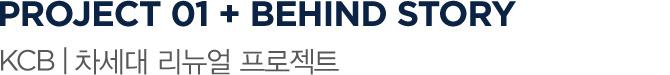PROJECT 01 + BEHIND STORY KCB   차세대 리뉴얼 프로젝트