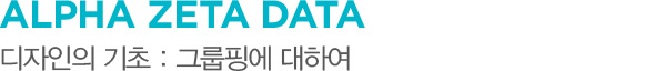 ALPHA ZETA DATA 디자인의 기초 : 그룹핑에 대하여