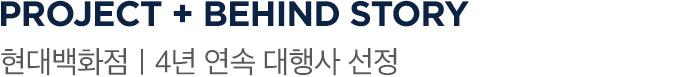 PROJECT + BEHIND STORY 현대백화점   4년 연속 대행사 선정