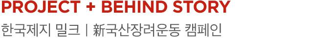 PROJECT 01 + BEHIND STORY 한국제지 밀크|新국산장려운동 캠페인