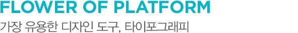 FLOWER OF PLATFORM 가장 유용한 디자인 도구, 타이포그래피