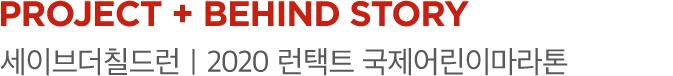 PROJECT 01 + BEHIND STORY 세이브더칠드런|2020 런택트 국제어린이마라톤
