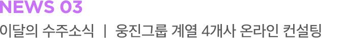 NEWS 03 이달의 수주소식 ㅣ 웅진그룹 계열 4개사 온라인 컨설팅