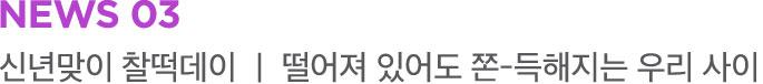 NEWS 03 신년맞이 찰떡데이 | 떨어져 있어도 쫀-득해지는 우리 사이