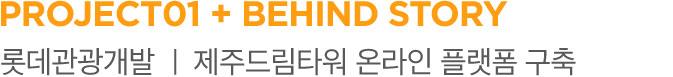 PROJECT 01 + BEHIND STORY 롯데관광개발 제주드림타워 온라인 플랫폼 구축