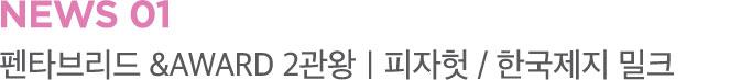 NEWS 01 펜타브리드 &AWARD 2관왕 피자헛 / 한국제지 밀크