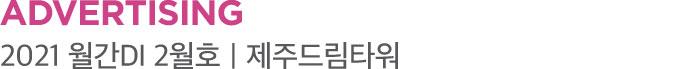 ADVERTISING 2021 월간DI 2월호|제주드림타워