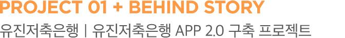 PROJECT 01 + BEHIND STORY 유진저축은행 유진저축은행 APP 2.0 구축 프로젝트