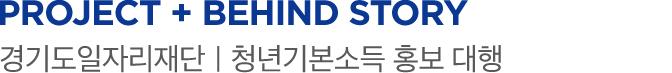 PROJECT + behind story 경기도일자리재단 청년기본소득 홍보 대행