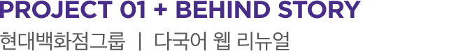 PROJECT 01 + BEHIND STORY 현대백화점그룹 ㅣ 다국적 웹 리뉴얼